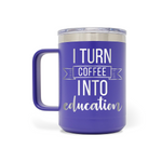 I Turn Coffee Into Education 15oz Mug