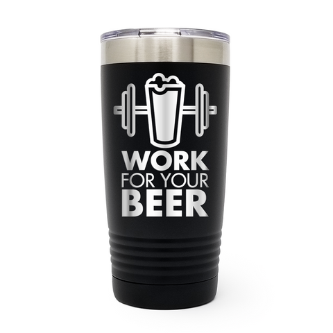 Work For Your Beer 20oz Laser Engraved Insulated Tumbler Cup