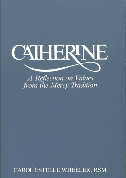 'Catherine: A reflection on Values from the Mercy Tradition' by Carole E. Wheeler rsm