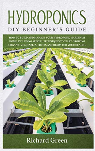Hydroponics: DIY Beginner's Guide. How to Build and Manage your Hydroponic Garden at Home. Including Special Techniques to Start Growing Organic Vegetables, Fruits and Herbs for your Health