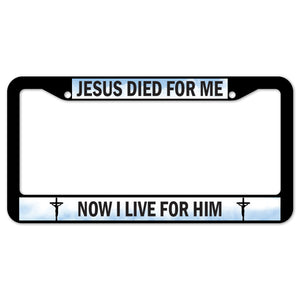 Jesus Died For Me Now I Live For Him License Plate Frame