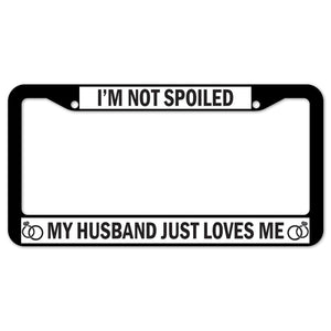 I'm Not Spoiled My Husband Just Loves Me License Plate Frame