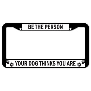 Be The Person Your Dog Thinks You Are License Plate Frame