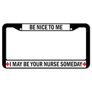 Be Nice To Me I May Be Your Nurse Someday License Plate Frame