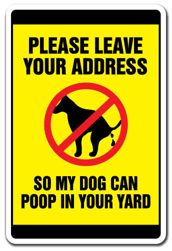 PLEASE LEAVE YOUR ADDRESS SO MY DOG CAN POOP IN YOUR YARD Sign