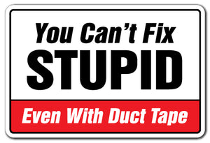 YOU CAN'T FIX STUPID EVEN WITH DUCT TAPE Sign
