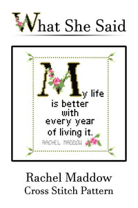Rachel Maddow Quote Cross Stitch Pattern: My life is better with every year of living it. (Quick Stitch; Instant PDF Download)-What She Said Stitches