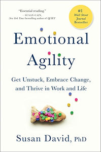 Emotional Agility: Get Unstuck, Embrace Change, and Thrive in Work and Life