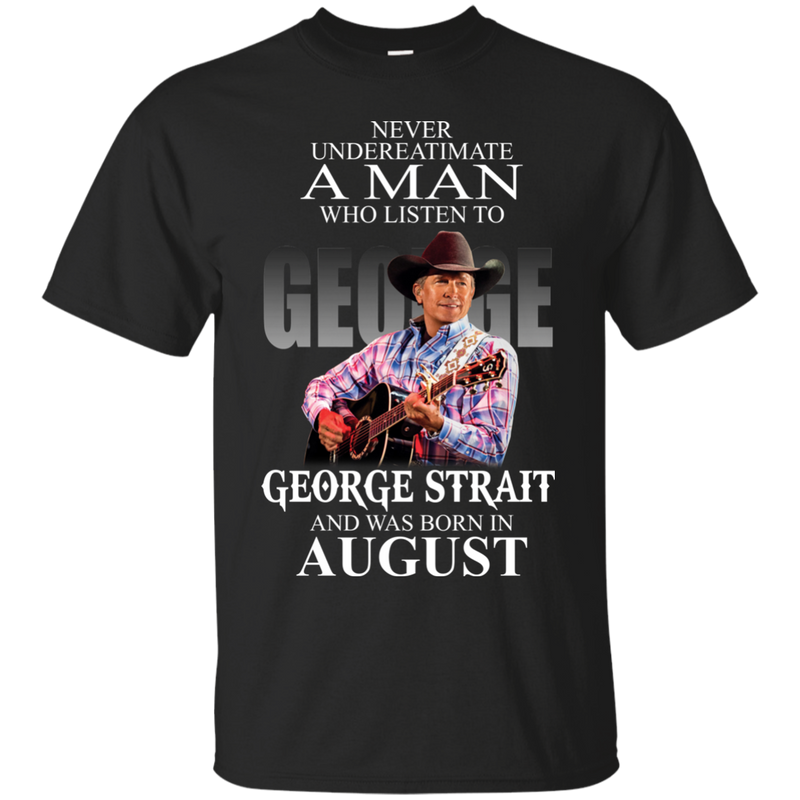 Never underestimate a man who listen to george strait and was born in   August shirt, hoodie, tank