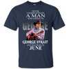 Never underestimate a man who listen to george strait and was born in June  shirt, hoodie, tank