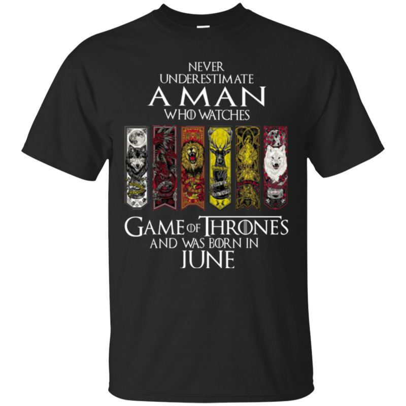Never underestimate a man who watches game of thrones and was born in  June shirt, hoodie, tank