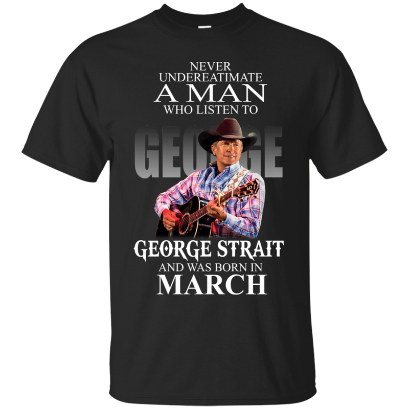 Never underestimate a man who listen to george strait and was born in  March  shirt, hoodie, tank