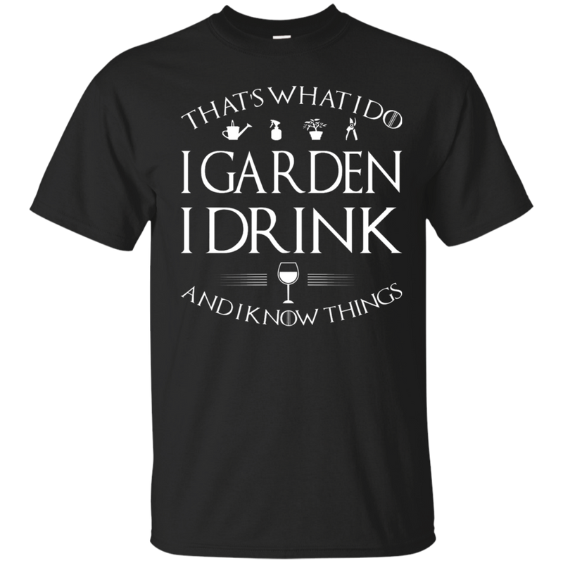 That's what i do i garden i drink and i know things  shirt, hoodie, tank