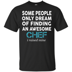 Cook : Some people only dream of finding an awesome chef i raised mine  shirt, hoodie, tank