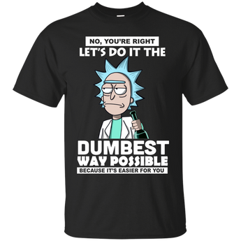 Rick And Morty : No, You're right let's do it the dumbest way possible because it's easier for you shirt, hoodie, tank