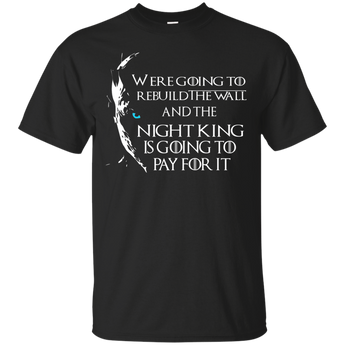Were going to rebuild the wall and the night king is going to pay for it  shirt, hoodie, tank