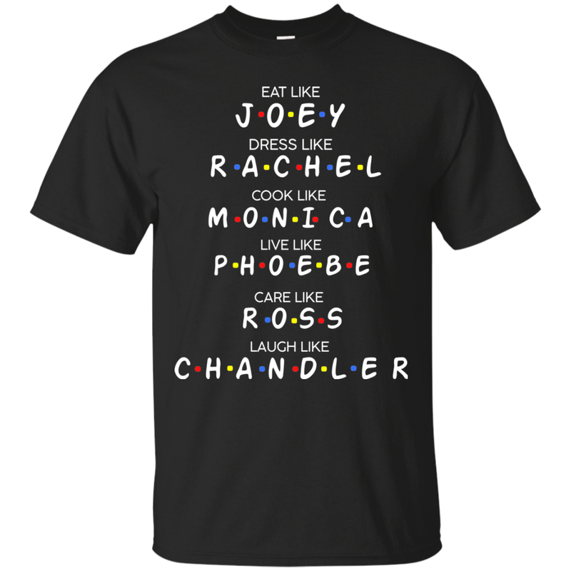 Eat like J*O*E*Y dress like R*A*C*H*E*L  cook like M*O*N*I*C*A live like P*H*O*E*B*E care like R*O*S*S laugh like C*H*A*N*D*L*E*R  shirt, hoodie, tank