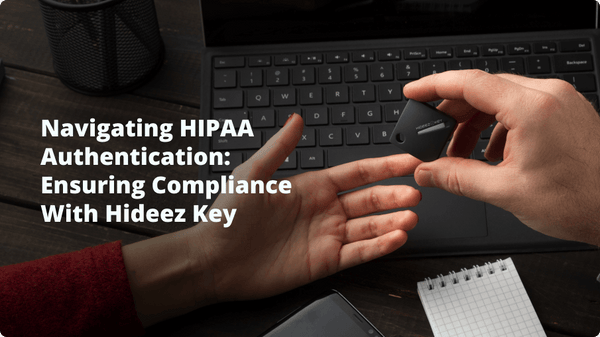 Navigating HIPAA Authentication: Ensuring Compliance with Hideez Key
