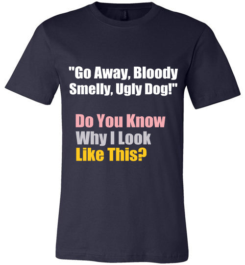 Stray Dog Design Unisex T-Shirt | Go Away Bloody Smelly Ugly Dog. Do you Know Why I Look Like This?