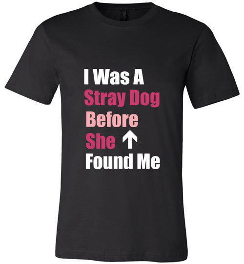 Unisex T-Shirt | I Was A Stray Dog Before She Found Me