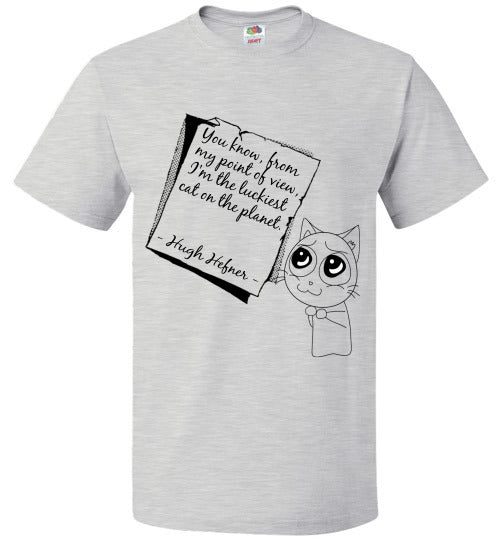FOL Unisex T-SHirt | Hugh Hefner - You know, from my point of view, I'm the luckiest cat on the planet. - Ash