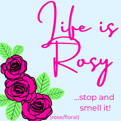 life is rosy...stop and smell it! (rose/floral)