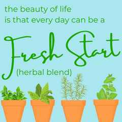 the beauty of life is that every day can be a Fresh Start (herbal blend)