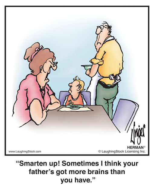 Smarten up! Sometimes I think your father's got more brains than you have.
