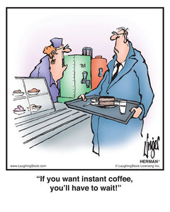 If you want instant coffee, you'll have to wait!