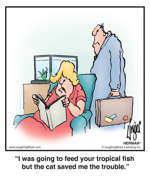 I was going to feed your tropical fish but the cat saved me the trouble.