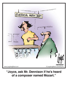 Joyce, ask Mr. Dennison if he's heard of a composer named Mozart.