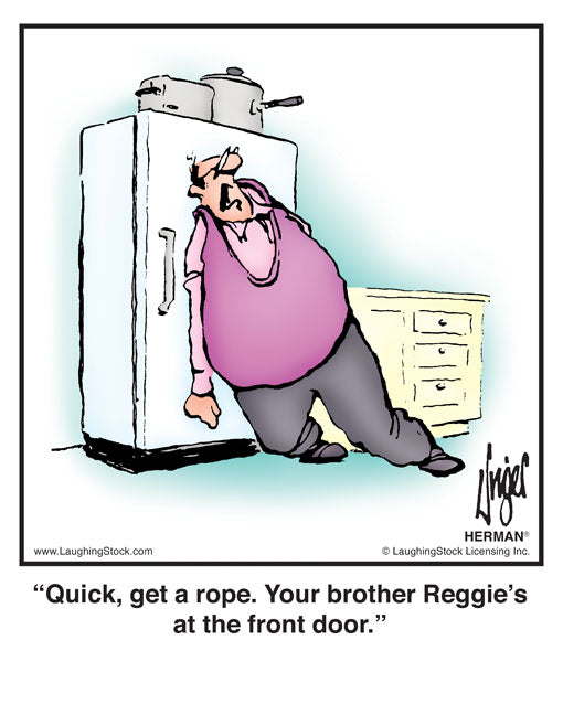 Quick, get a rope. Your brother Reggie's at the front door.