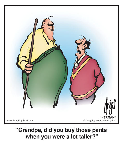 Grandpa, did you buy those pants when you were a lot taller?