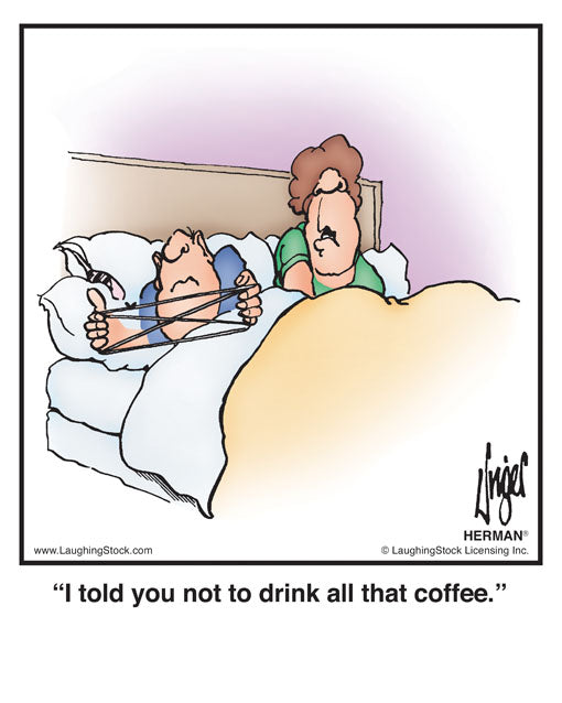 I told you not to drink all that coffee.