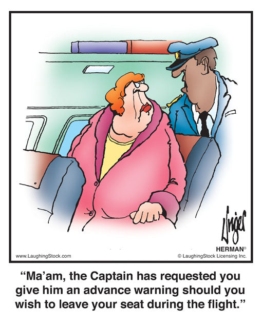 Ma'am, the Captain has requested you give him an advance warning should you wish to leave your seat during the flight.