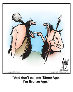 And don't call me 'Stone Age.' I'm Bronze Age.