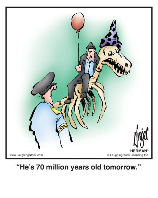 He's 70 million years old tomorrow.