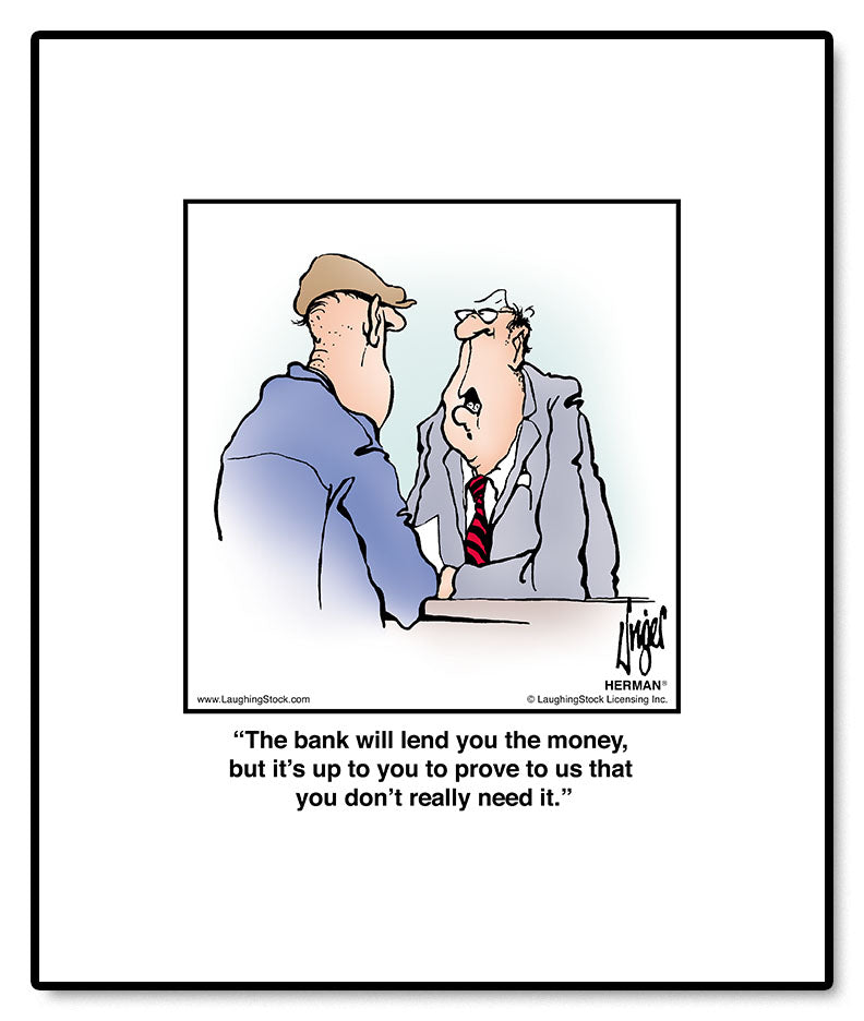The bank will lend you the money, but it's up to you to prove to us that you don't really need it.