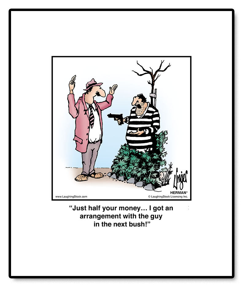 Just half your money… I got an arrangement with the guy in the next bush!