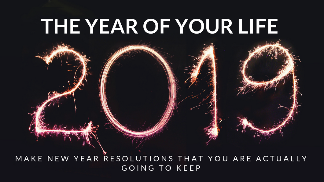 The Year of Your Life 2019 - Make New Year Resolutions that you are actually going to keep
