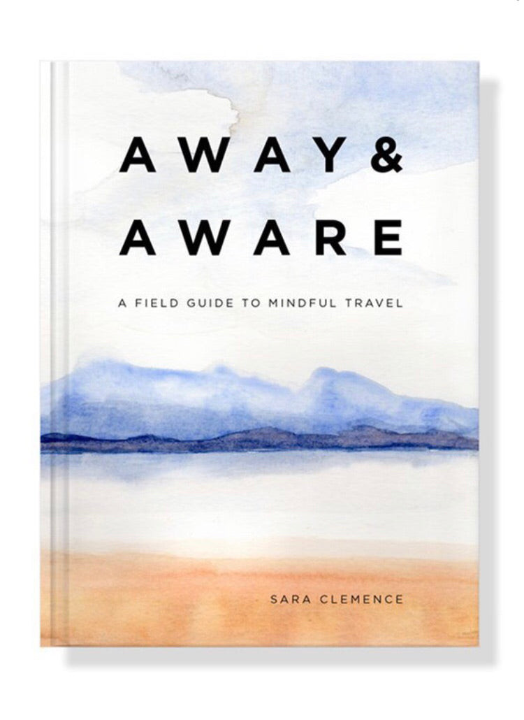Away & Aware- A Field Guide For Mindful Travel