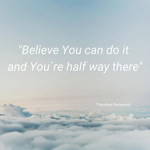 BELIEVE YOU CAN DO IT AND YOU'RE HALFWAY THERE