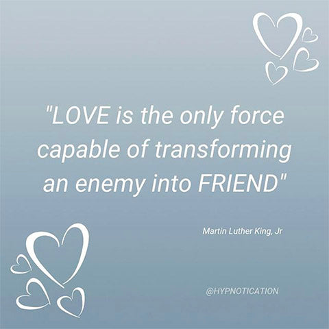 LOVE is the only force capable of transforming an enemy into a friend