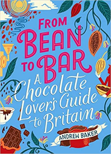 From Bean to Bar: A Chocolate Lover's Guide to Britain, Andrew Baker