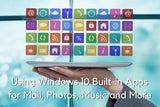 Using Windows 10 Built-in Apps for Mail, Photos, Music and More