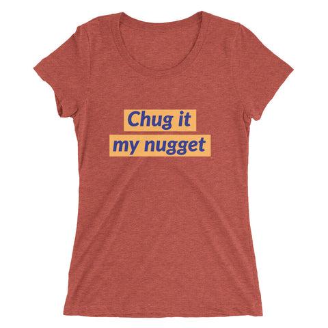 Chug it my nugget (ladies)