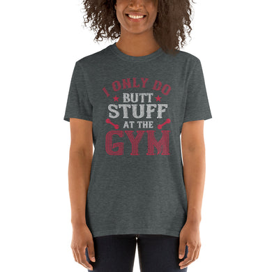 I ONLY DO BUTT STUFF AT THE GYM Short-Sleeve Unisex T-Shirt