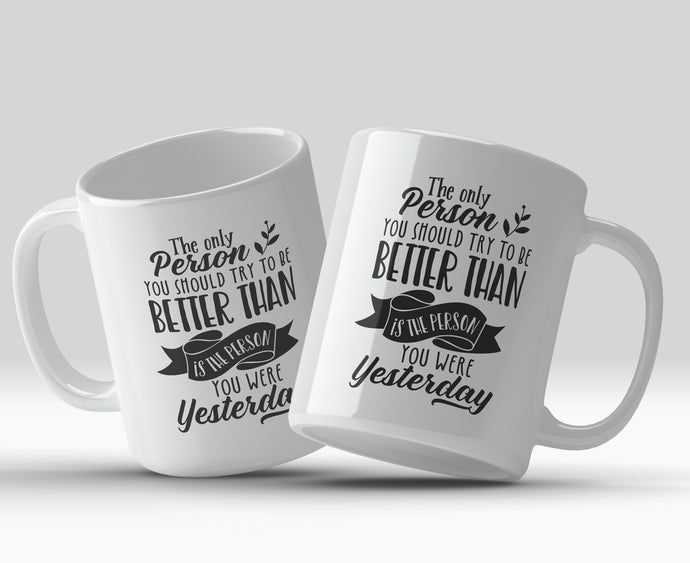 The only person you should try to be better than is the person you were yesterday 11oz Mug