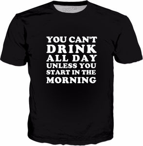 You Can't Drink All Day Unless You Start In The Morning T-Shirt - All Day Drinking