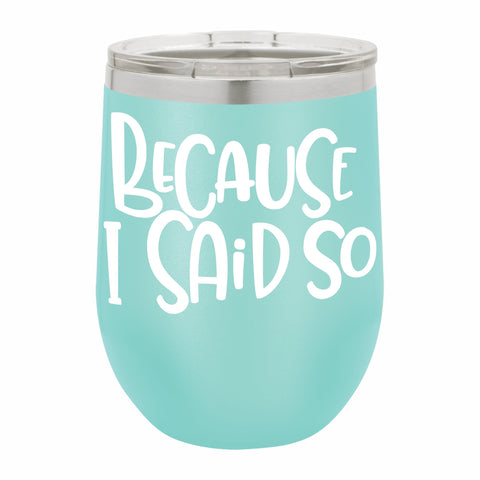 Because I Said So Funny Novelty Stainless Steel Wine Tumbler 12 oz, Double Walled Vacuum Insulated Tumbler with Splash Proof Lid Gift For Men & Women